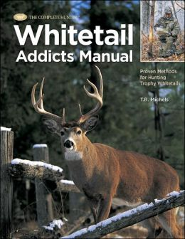 Whitetail Addicts Manual: Proven Methods for Hunting Trophy Whitetail (The Complete Hunter) T. R. Michels