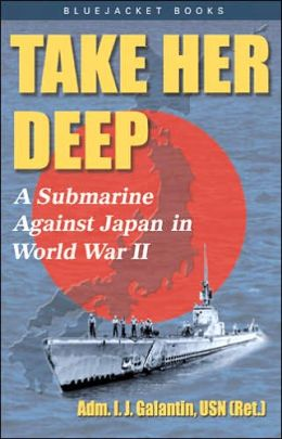 Take Her Deep!: A Submarine Against Japan in World War II I. J. Galantin, I. J. Galatin