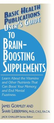 User's Guide to Brain-Boosting Supplements: Learn About the Vitamins and Other Nutrients That Can Boost Your Memory and End Mental Fuzziness James J. Gormley, Shari Lieberman and Jack Challem