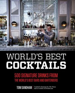 World's Best Cocktails: 500 Signature Drinks from the World's Best Bars and Bartenders Tom Sandham