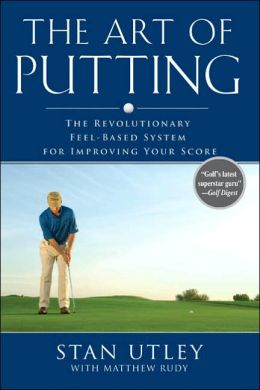 The Art of Putting: The Revolutionary Feel-Based System for Improving Your Score Matthew Rudy