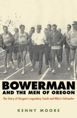 Bowerman and the Men of Oregon: The Story of Oregon's Legendary Coach and Nike's Cofounder Kenny Moore