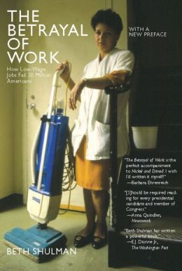 The Betrayal of Work: How Low-Wage Jobs Fail 30 Million Americans Beth Shulman