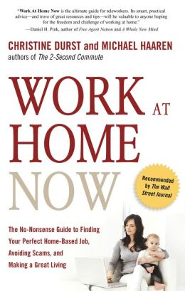 Work at Home Now: The No-nonsense Guide to Finding Your Perfect Home-based Job, Avoiding Scams, and Making a Great Living Christine Durst and Michael Haaren