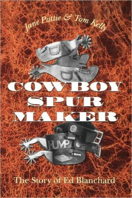 Cowboy Spur Maker: The Story of Ed Blanchard Jane Pattie and Tom Kelly