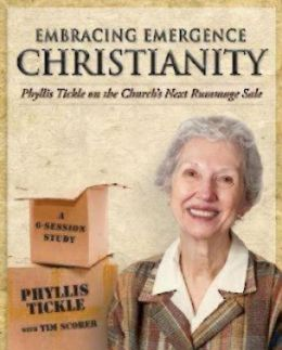 Embracing Emergence Christianity: Phyllis Tickle on the Church's Next Rummage Sale: A 6-Session Study Phyllis Tickle and Tim Scorer