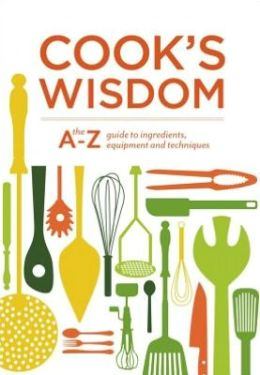 Cook's Wisdom: The A-Z Guide to Ingredients, Equipment, and Techniques Editors of Williams-Sonoma