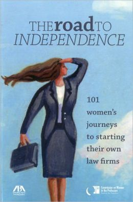 The Road to Independence: 101 Women's Journeys to Starting Their Own Law Firms ABA Commission on Women in the Profession
