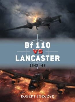 Bf 110 vs Lancaster: 1942-45 (Duel) Robert Forczyk and Jim Laurier