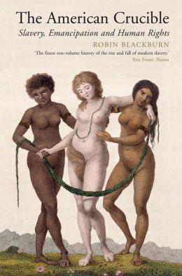 The American Crucible: Slavery, Emancipation and Human Rights Robin Blackburn