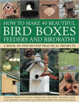 How to Make 40 Beautiful Bird Boxes, Feeders and Birdbaths: Attract Birds to your garden creating nesting sites and feeding stations, illustrated with 380 photographs