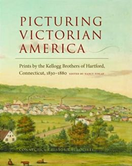 Picturing Victorian America: Prints the Kellogg Brothers of Hartford, Connecticut, 1830-1880