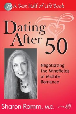Dating After 50: Negotiating the Minefields of Mid-Life Romance (The Best Half of Life) Sharon Romm