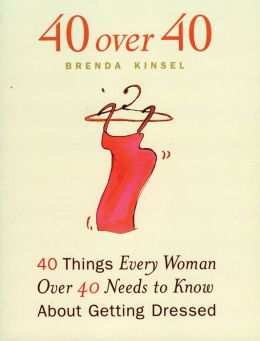 40 Over 40: 40 Things Every Woman over 40 Needs to Know About Getting Dressed Brenda Kinsel
