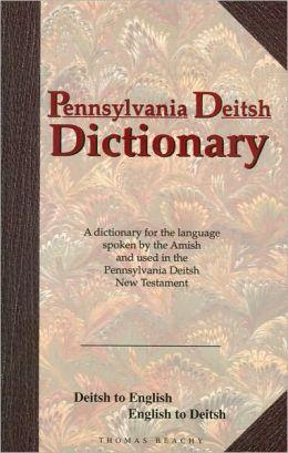 Pennsylvania Deitsh Dictionary: Deitsh to English, English to Deitsh Thomas Beachy