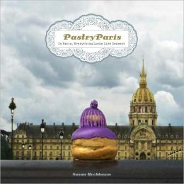 Pastry Paris: In Paris, Everything Looks Like Dessert Susan Hochbaum
