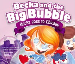 Becka and the Big Bubble: Becka Goes to Chicago Gretchen Schomer Wendel, Adam Anthony Schomer and Damon Renthrope