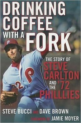 Drinking Coffee With a Fork: The Story of Steve Carlton and the '72 Phillies Steve Bucci, Dave Brown and Foreword