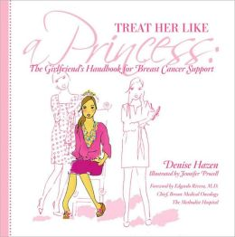 Treat Her Like a Princess: How to Help Your Girlfriend with Breast Cancer Denise Hazen and Jennifer Procell