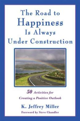 The Road to Happiness Is Always Under Construction: 50 Activities for Creating a Positive Outlook K. Jeffrey Miller