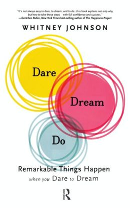 Dare, Dream, Do: Remarkable Things Happen When You Dare to Dream Whitney L. Johnson