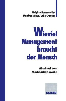Wieviel Management braucht der Mensch: Abschied vom Machbarkeitswahn (German Edition) Manfred Maus, Utho Creusen and Brigitte Hommerich