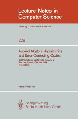 Applied Algebra, Algorithmics and Error-Correcting Codes: 2nd International Conference, Aaecc-2, Toulouse, France, October 1984 : Proceedings (Lecture Notes in Computer Science) Aaecc and Alain Poli