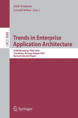 Trends in Enterprise Application Architecture: VLDB Workshop, TEAA 2005, Trondheim, Norway, August 28, 2005, Revised Selected Papers (Lecture Notes in ... Applications, incl. Internet/Web, and HCI) Dirk Draheim, Gerald Weber