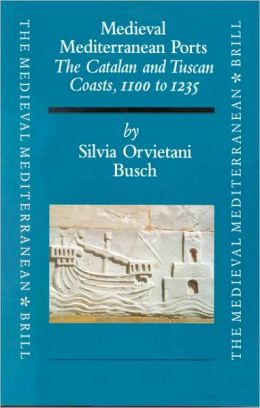 Medieval Mediterranean Ports: The Catalan and Tuscan Coasts, 1100 to 1235 Silvia Orvietani Busch