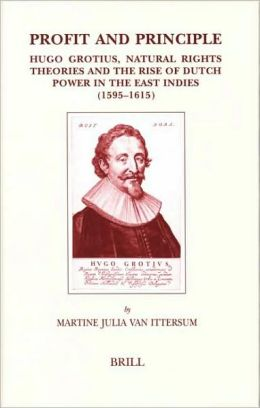 Profit and Principle: Hugo Grotius, Natural Rights Theories and the Rise of Dutch Power in the East Indies, 1595-1615 Hugo Grotius, Martine Julia Van Ittersum